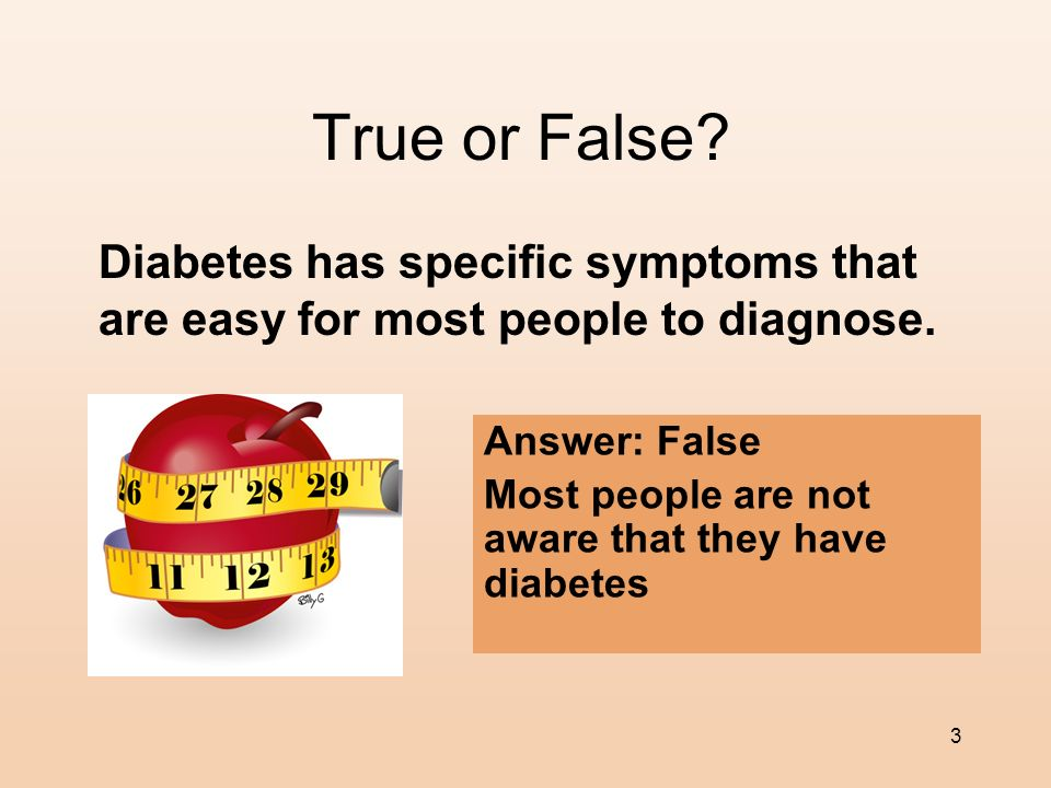 True or False Diabetes has specific symptoms that are easy for most people to diagnose. Answer: False.