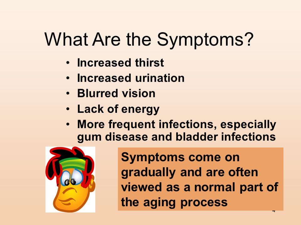 What Are the Symptoms Increased thirst. Increased urination. Blurred vision. Lack of energy.