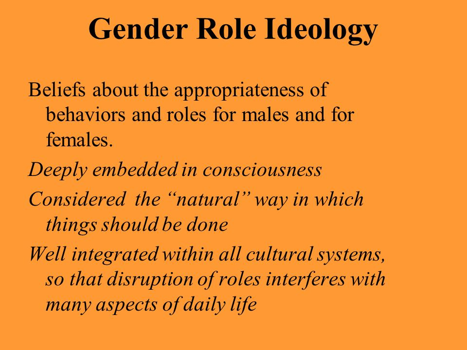 Gender Role Ideology Beliefs about the appropriateness of behaviors and roles for males and for females.