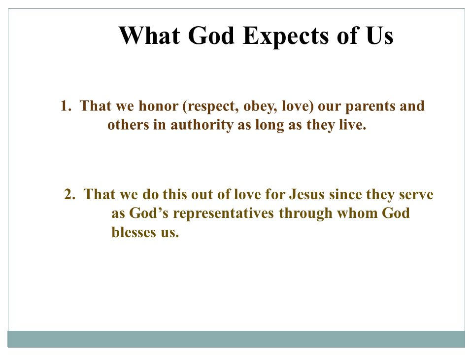 What God Expects of Us 1. That we honor (respect, obey, love) our parents and others in authority as long as they live.