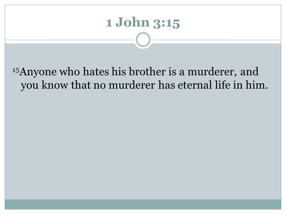 1 John 3:15 15Anyone who hates his brother is a murderer, and you know that no murderer has eternal life in him.