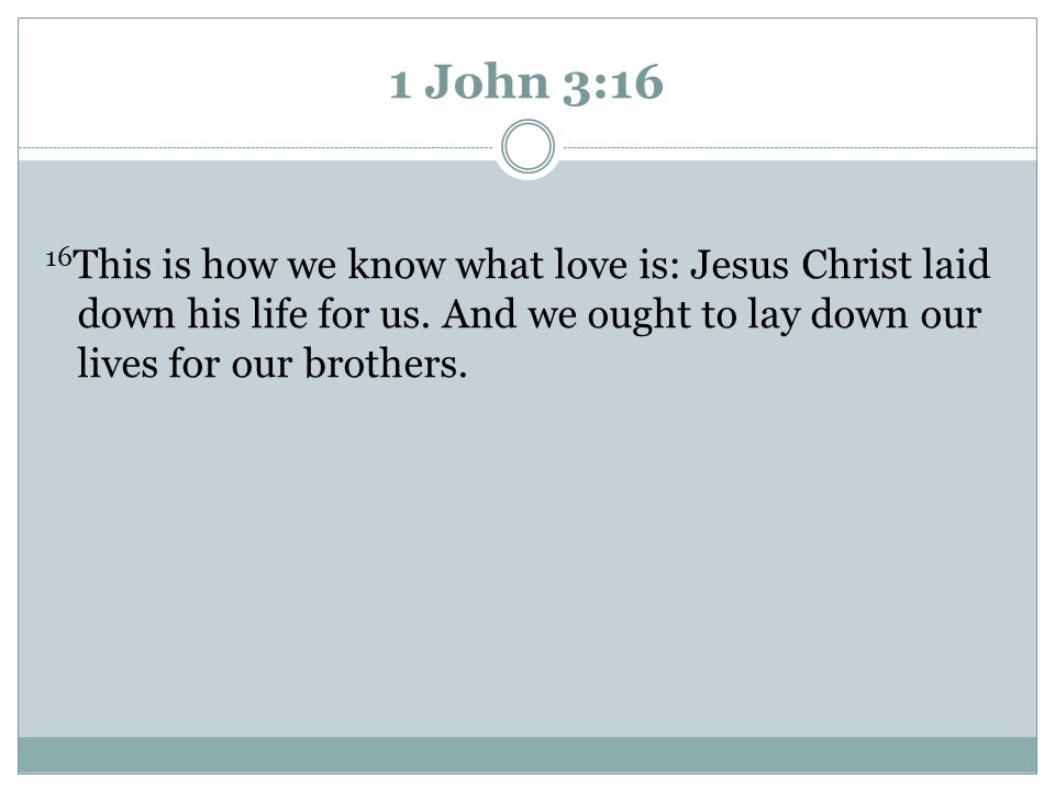 1 John 3:16 16This is how we know what love is: Jesus Christ laid down his life for us. And we ought to lay down our lives for our brothers.