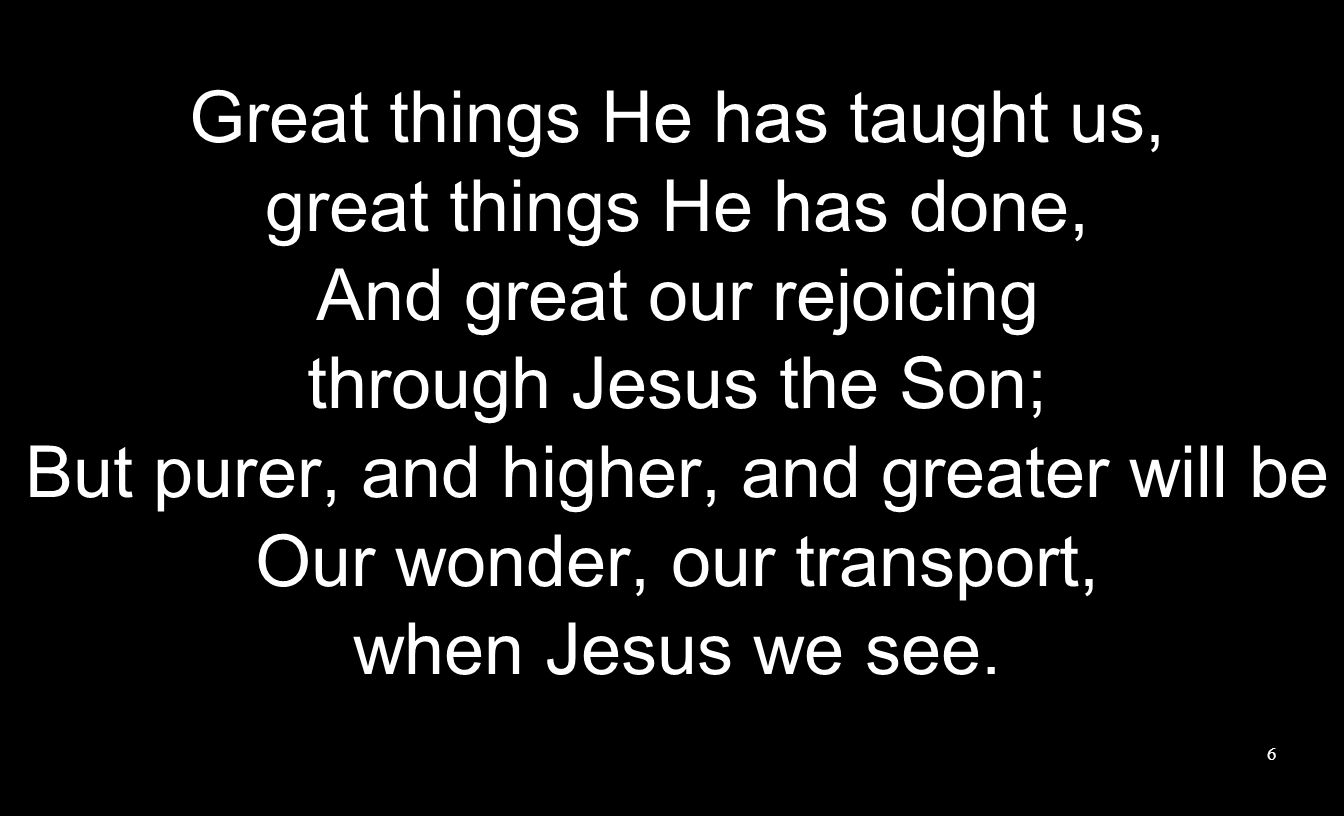 Great things He has taught us, great things He has done,