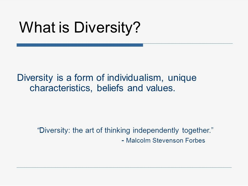 What is Diversity Diversity is a form of individualism, unique characteristics, beliefs and values.