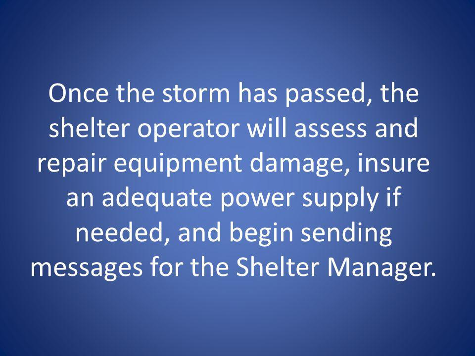 After the storm Once the storm has passed, the shelter operator will assess and repair equipment damage, insure an adequate power supply if needed, and begin sending messages for the Shelter Manager.