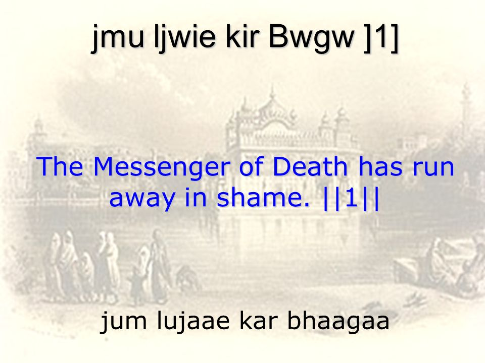 The Messenger of Death has run away in shame. ||1||