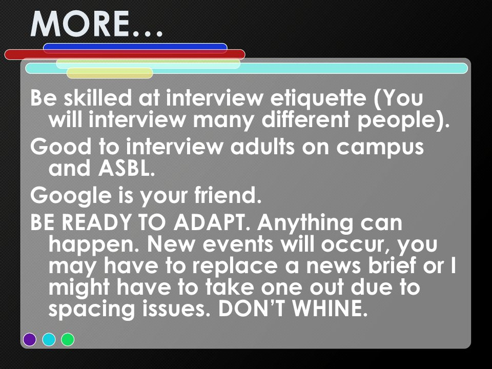 MORE… Be skilled at interview etiquette (You will interview many different people). Good to interview adults on campus and ASBL.