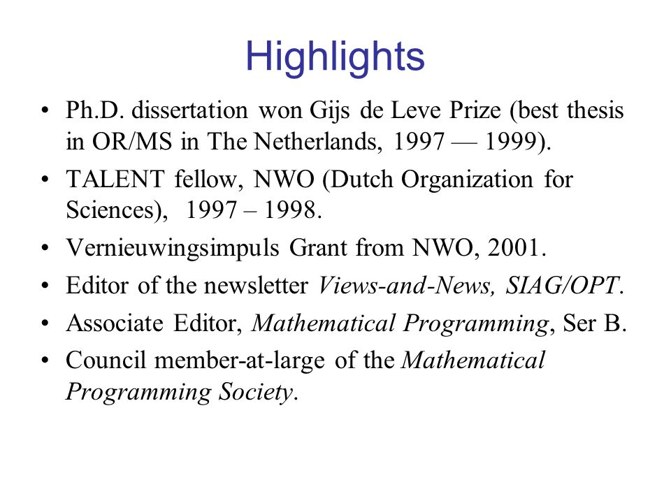 Highlights Ph.D. dissertation won Gijs de Leve Prize (best thesis in OR/MS in The Netherlands, 1997 — 1999).