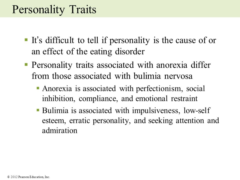 Personality Traits It's difficult to tell if personality is the cause of or an effect of the eating disorder.