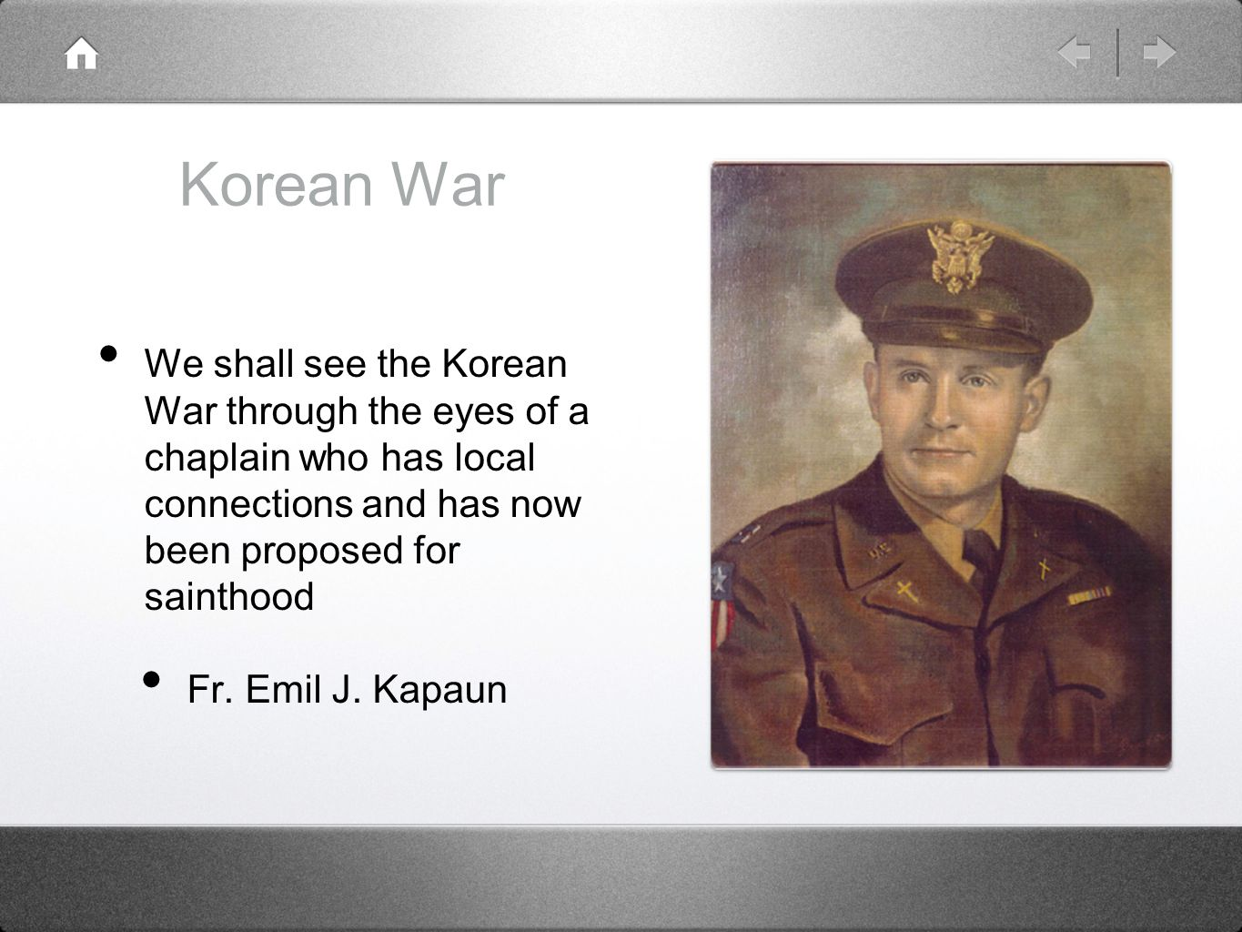 Korean War We shall see the Korean War through the eyes of a chaplain who has local connections and has now been proposed for sainthood.