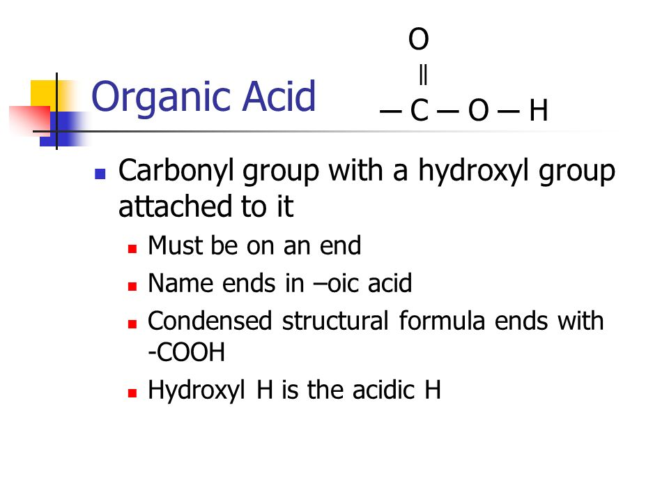 Organic Acid O. ǁ. ─ C ─ O ─ H. Carbonyl group with a hydroxyl group attached to it. Must be on an end.