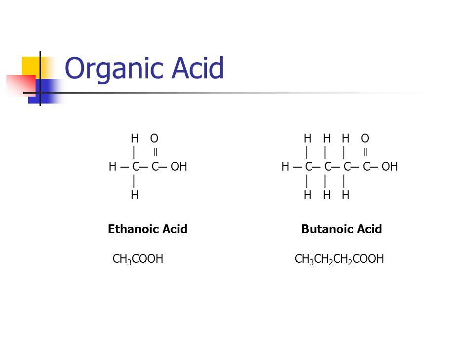 Organic Acid H O │ ǁ H ─ C─ C─ OH │ H H H H O │ │ │ ǁ