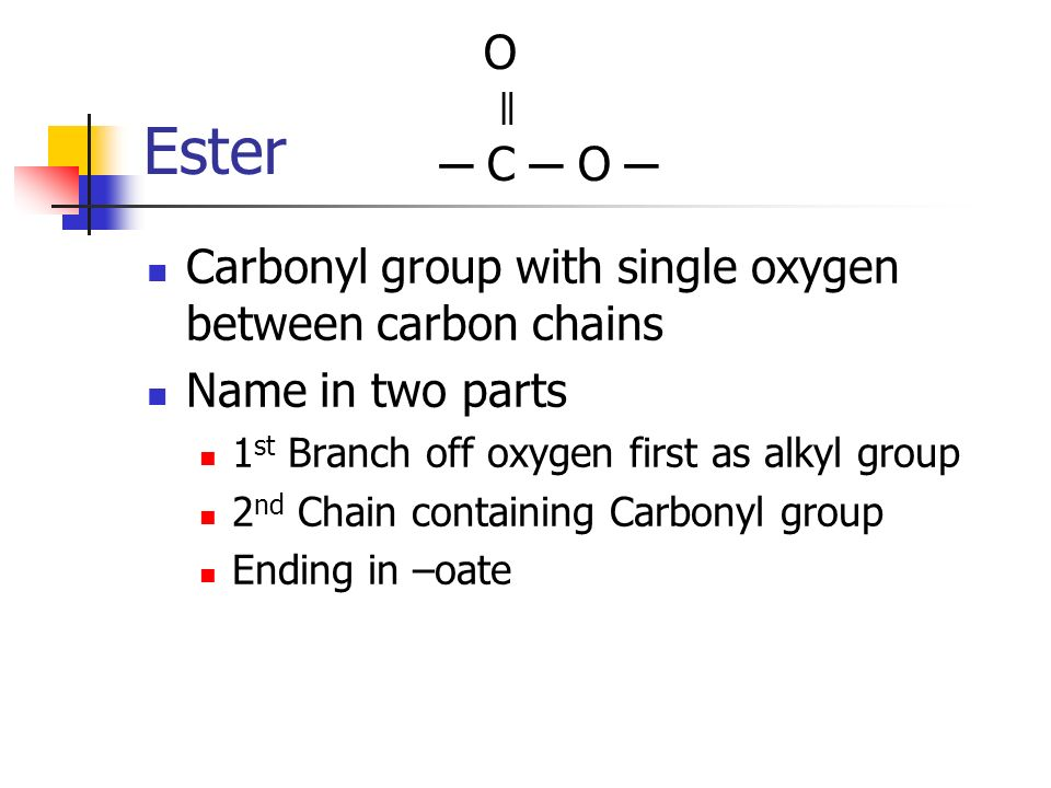 O ǁ. ─ C ─ O ─ Ester. Carbonyl group with single oxygen between carbon chains. Name in two parts.