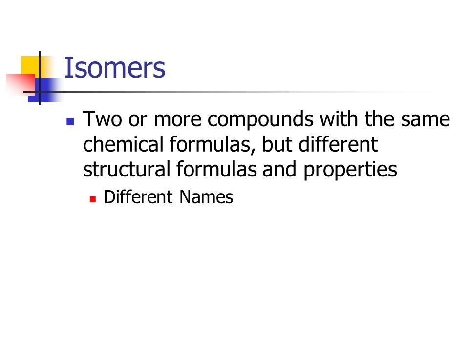 Isomers Two or more compounds with the same chemical formulas, but different structural formulas and properties.