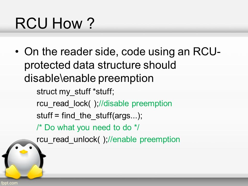 RCU How On the reader side, code using an RCU-protected data structure should disable\enable preemption.