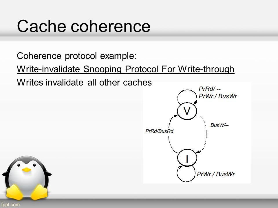 Cache coherence Coherence protocol example: Write-invalidate Snooping Protocol For Write-through Writes invalidate all other caches