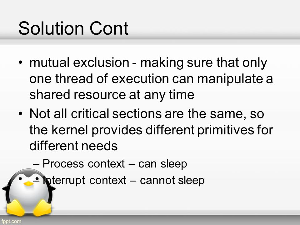 Solution Cont mutual exclusion - making sure that only one thread of execution can manipulate a shared resource at any time.