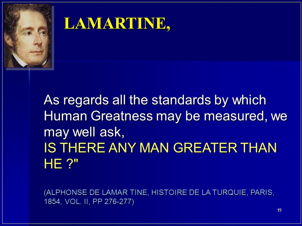 LAMARTINE, As regards all the standards by which Human Greatness may be measured, we may well ask, IS THERE ANY MAN GREATER THAN HE