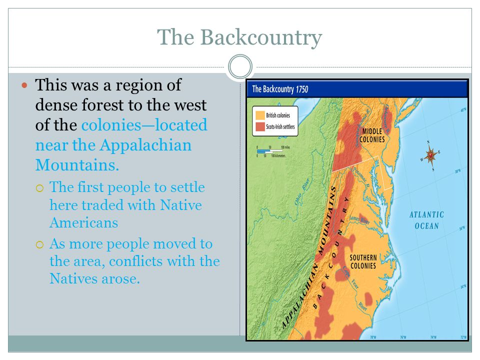 The Backcountry This was a region of dense forest to the west of the colonies—located near the Appalachian Mountains.