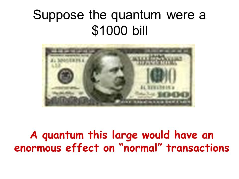 Suppose the quantum were a $1000 bill