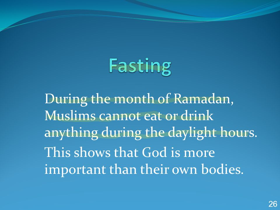 Fasting During the month of Ramadan, Muslims cannot eat or drink anything during the daylight hours.