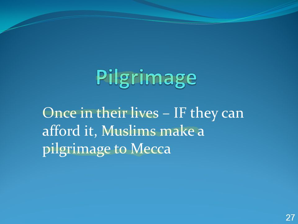 Pilgrimage Once in their lives – IF they can afford it, Muslims make a pilgrimage to Mecca 27