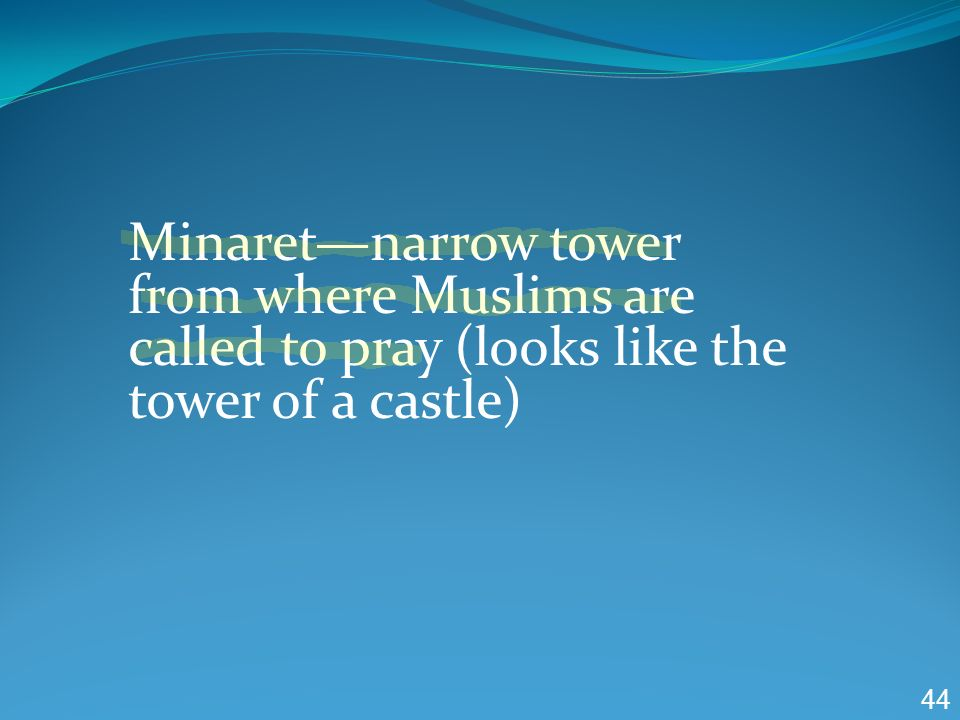 Minaret—narrow tower from where Muslims are called to pray (looks like the tower of a castle)