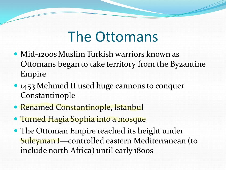 The Ottomans Mid-1200s Muslim Turkish warriors known as Ottomans began to take territory from the Byzantine Empire.