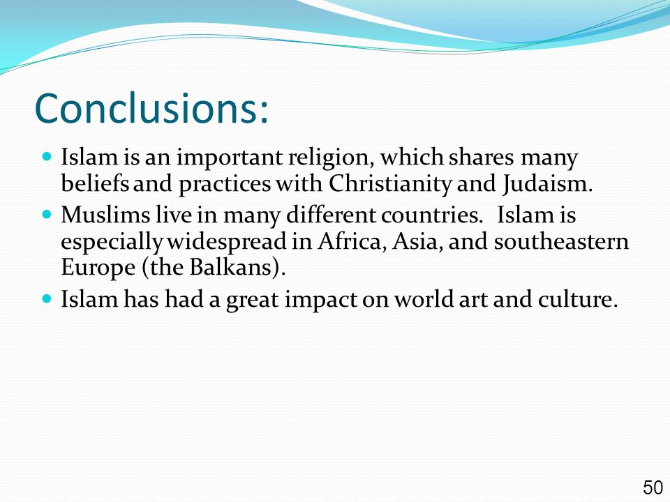 Conclusions: Islam is an important religion, which shares many beliefs and practices with Christianity and Judaism.