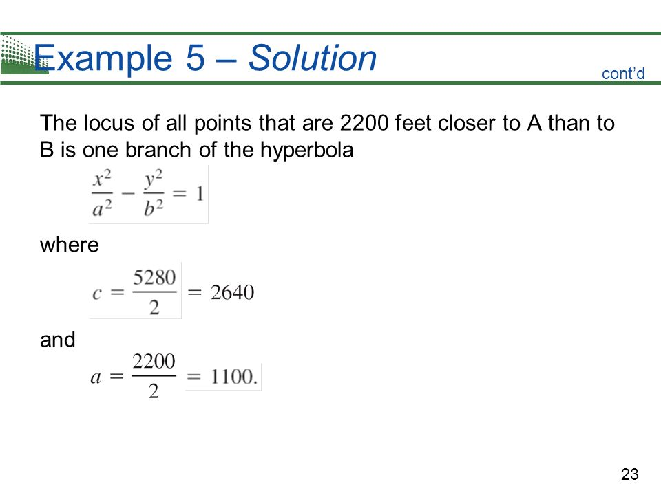 Example 5 – Solution cont'd. The locus of all points that are 2200 feet closer to A than to B is one branch of the hyperbola.