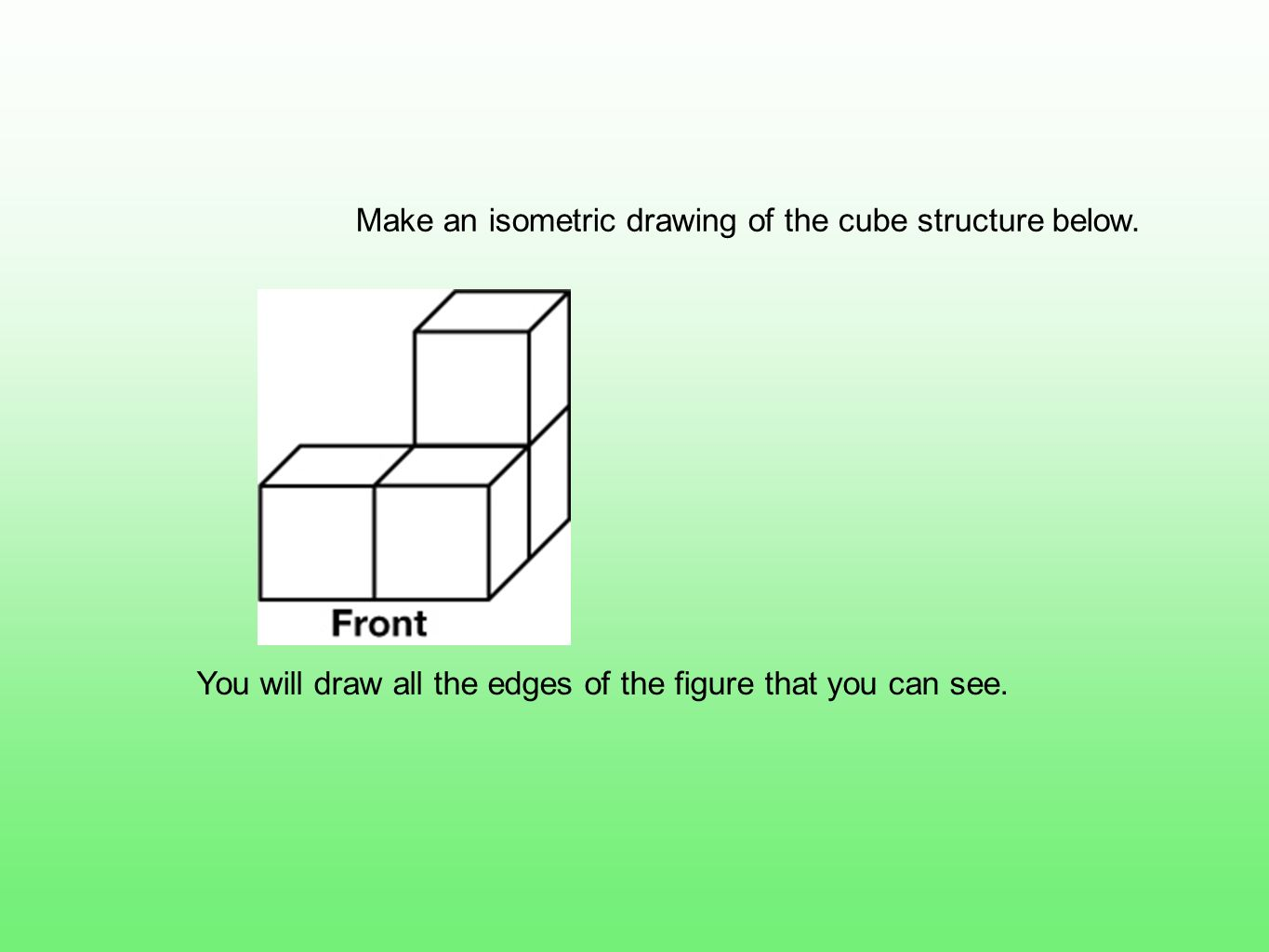 Make an isometric drawing of the cube structure below.