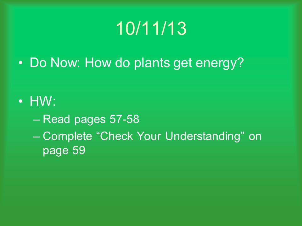 10/11/13 Do Now: How do plants get energy HW: Read pages 57-58