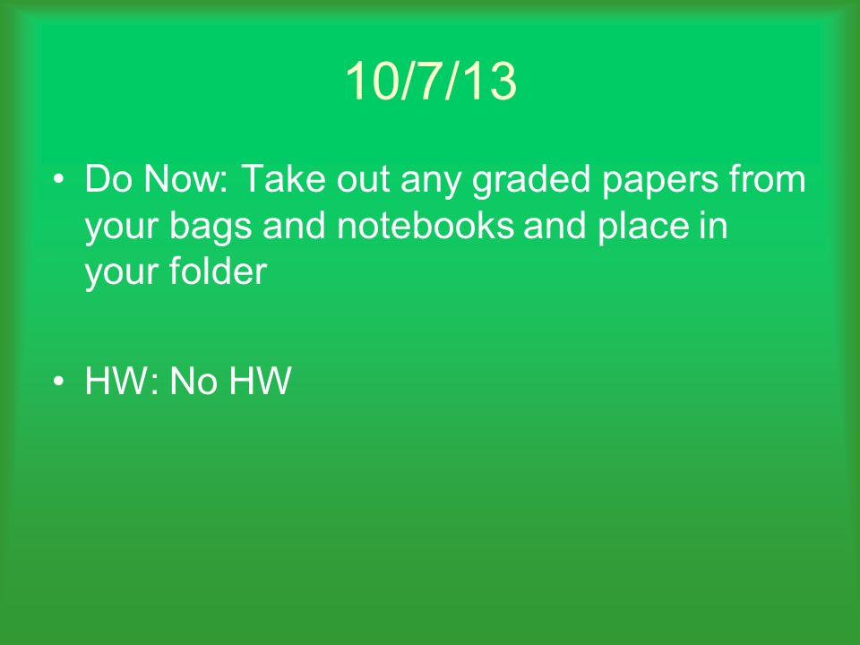 10/7/13 Do Now: Take out any graded papers from your bags and notebooks and place in your folder.