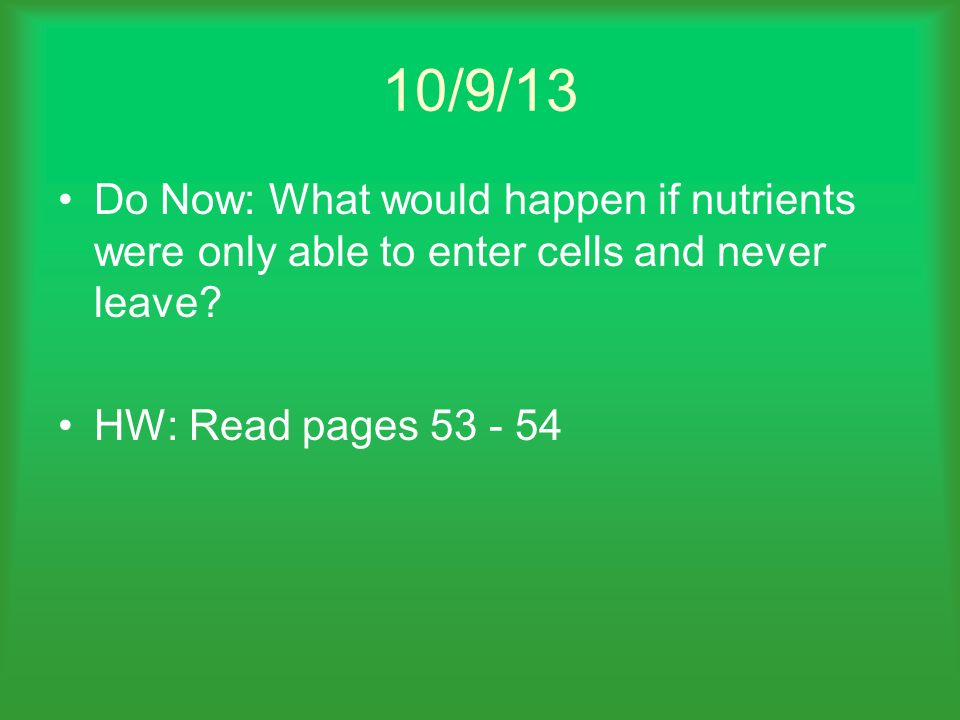 10/9/13 Do Now: What would happen if nutrients were only able to enter cells and never leave.