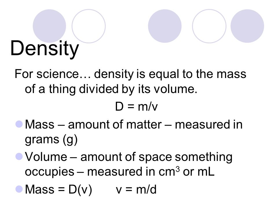 Density For science… density is equal to the mass of a thing divided by its volume. D = m/v. Mass – amount of matter – measured in grams (g)