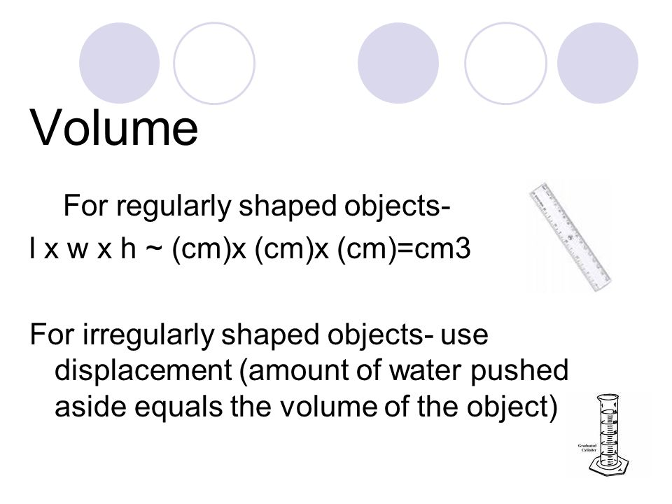 Volume For regularly shaped objects- l x w x h ~ (cm)x (cm)x (cm)=cm3