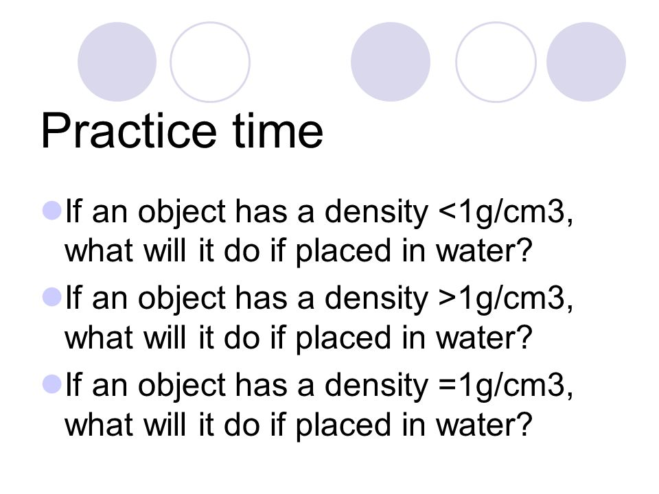 Practice time If an object has a density <1g/cm3, what will it do if placed in water