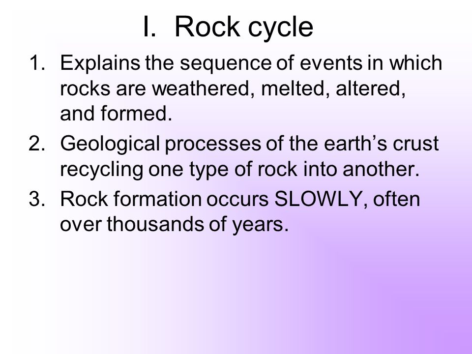 I. Rock cycle Explains the sequence of events in which rocks are weathered, melted, altered, and formed.