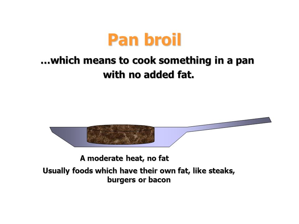 Pan broil …which means to cook something in a pan with no added fat.