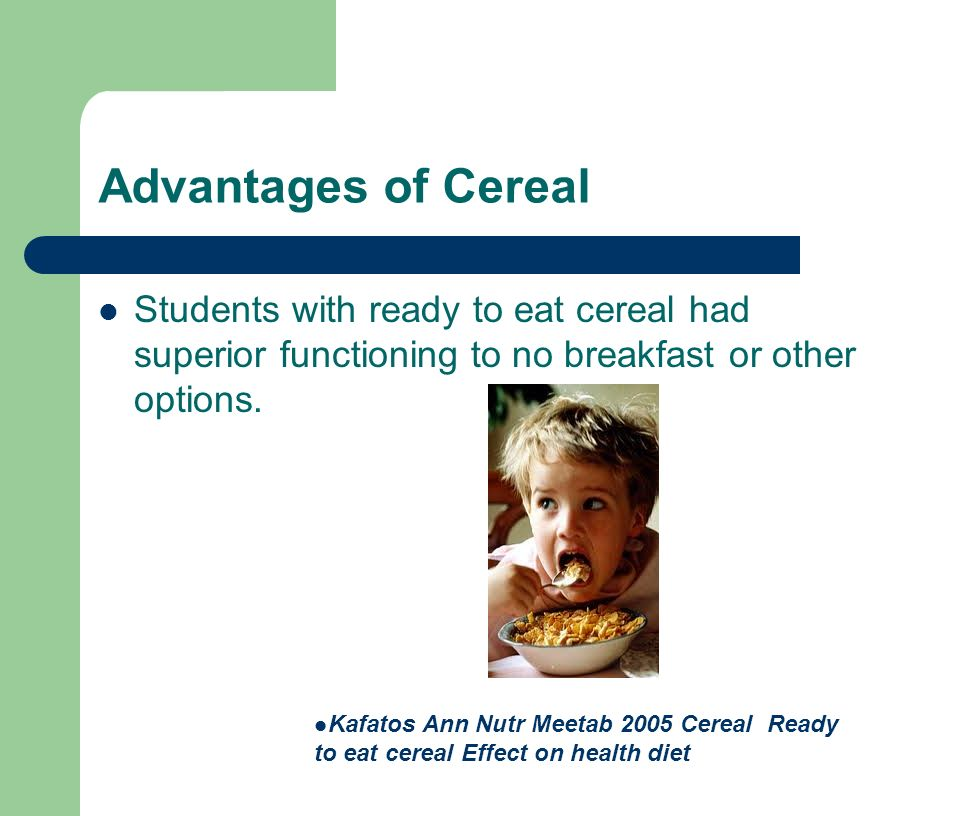 Advantages of Cereal Students with ready to eat cereal had superior functioning to no breakfast or other options.