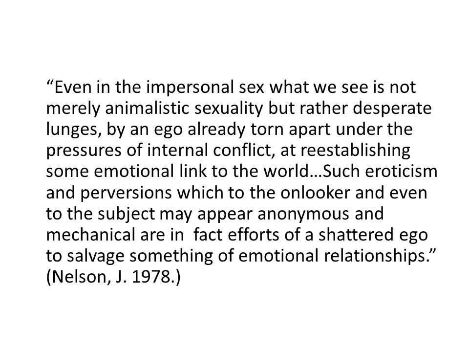 Even in the impersonal sex what we see is not merely animalistic sexuality but rather desperate lunges, by an ego already torn apart under the pressures of internal conflict, at reestablishing some emotional link to the world…Such eroticism and perversions which to the onlooker and even to the subject may appear anonymous and mechanical are in fact efforts of a shattered ego to salvage something of emotional relationships. (Nelson, J.
