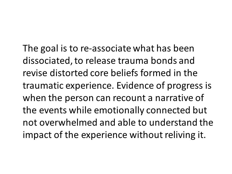 The goal is to re-associate what has been dissociated, to release trauma bonds and revise distorted core beliefs formed in the traumatic experience.