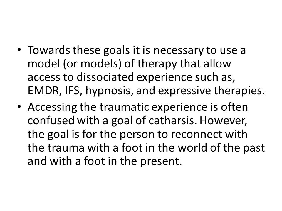 Towards these goals it is necessary to use a model (or models) of therapy that allow access to dissociated experience such as, EMDR, IFS, hypnosis, and expressive therapies.
