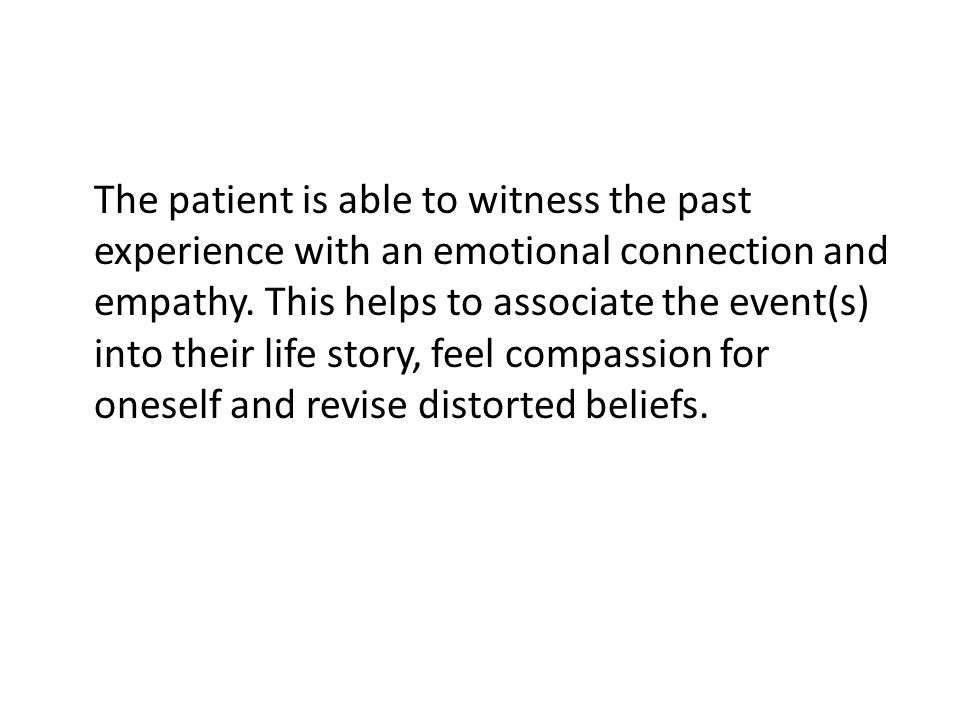 The patient is able to witness the past experience with an emotional connection and empathy.
