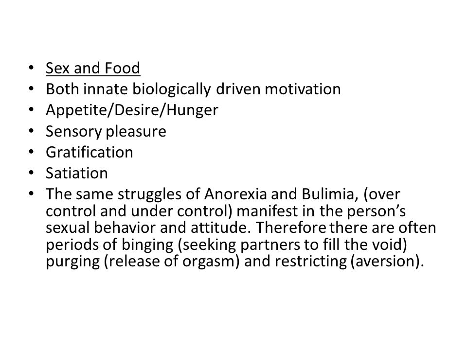 Sex and Food Both innate biologically driven motivation. Appetite/Desire/Hunger. Sensory pleasure.