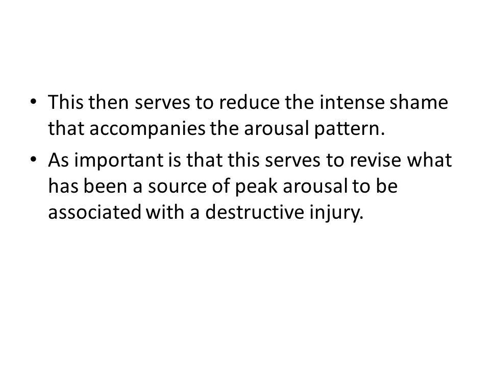This then serves to reduce the intense shame that accompanies the arousal pattern.