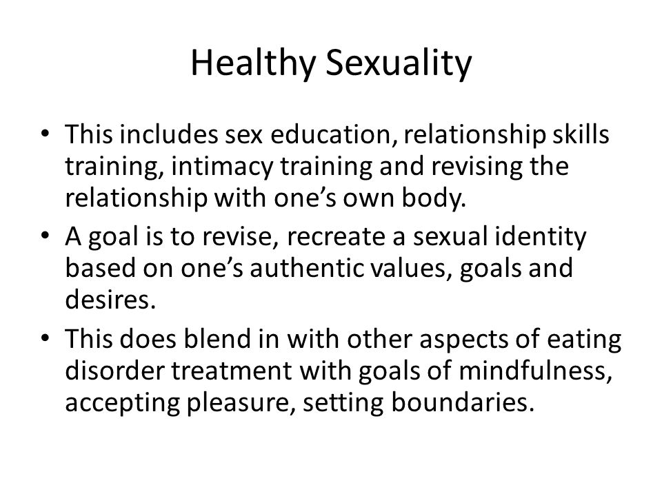 Healthy Sexuality This includes sex education, relationship skills training, intimacy training and revising the relationship with one's own body.