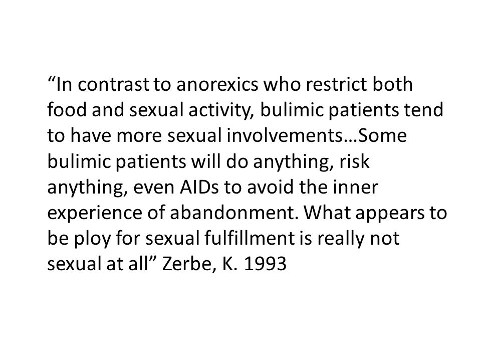 In contrast to anorexics who restrict both food and sexual activity, bulimic patients tend to have more sexual involvements…Some bulimic patients will do anything, risk anything, even AIDs to avoid the inner experience of abandonment.