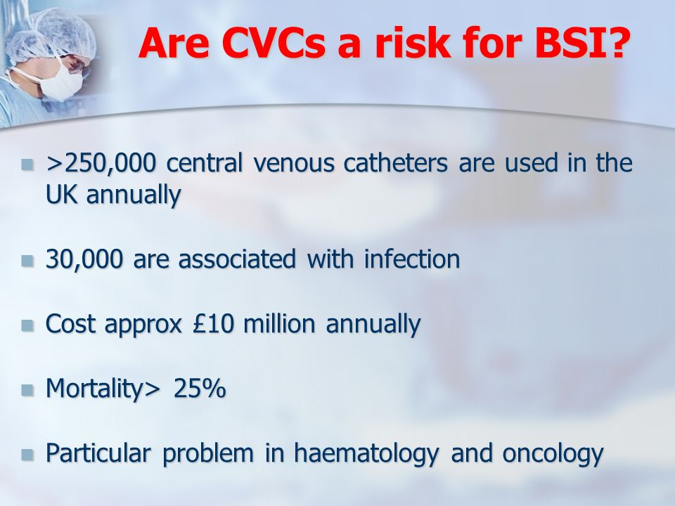 Are CVCs a risk for BSI >250,000 central venous catheters are used in the UK annually. 30,000 are associated with infection.