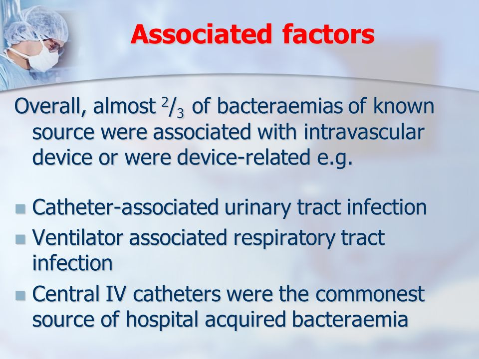 Associated factors Overall, almost 2/3 of bacteraemias of known source were associated with intravascular device or were device-related e.g.